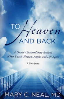 To Heaven and Back : A Doctor's Extraordinary Account of Her Death, Heaven, Angels, and Life Again, Paperback