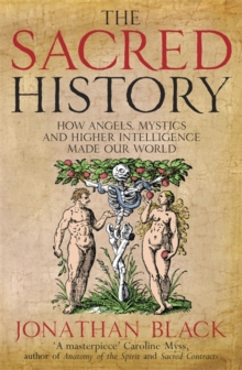 The Sacred History : How Angels, Mystics and Higher Intelligence Made Our World, Paperback