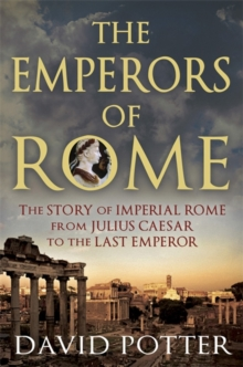 The Emperors of Rome : The Story of Imperial Rome from Julius Caesar to the Last Emperor, Paperback