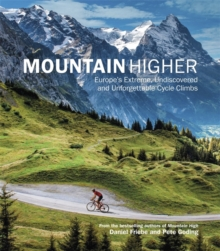 Mountain Higher : Europe's Extreme, Undiscovered and Unforgettable Cycle Climbs, Hardback
