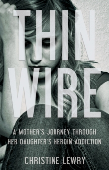 Thin Wire : A Mother's Journey Through Her Daughter's Heroin Addiction, Paperback