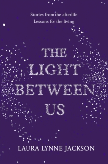 The Light Between Us : Lessons from Heaven That Teach Us to Live Better in the Here and Now, Hardback