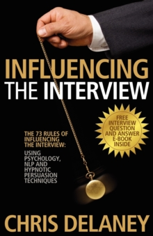 The 73 Rules of Influencing the Interview Using Psychology, NLP and Hypnotic Persuasion Techniques, Paperback
