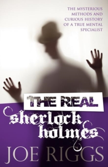 The Real Sherlock Holmes: The Mysterious Methods and Curious History of a True Mental Specialist, Paperback
