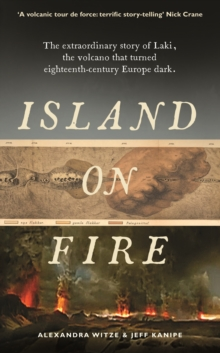An Island on Fire : The Extraordinary Story of Laki, the Volcano That Turned Eighteenth-Century Europe Dark, Hardback