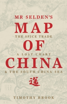 Mr Selden's Map of China : The Spice Trade, a Lost Chart and the South China Sea, Hardback