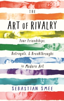 The Art of Rivalry : Four Friendships, Betrayals, and Breakthroughs in Modern Art, Hardback