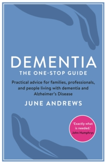 Dementia: The One-Stop Guide : Practical Advice for Families, Professionals, and People Living with Dementia and Alzheimer's Disease, Paperback Book