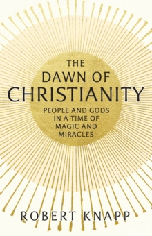 The Dawn of Christianity : People and Gods in an Age of Miracles and Magic, Hardback