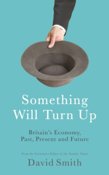 Something Will Turn Up : Britain's Economy, Past, Present and Future, Hardback