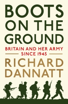 Boots on the Ground : Britain and Her Army Since 1945, Hardback
