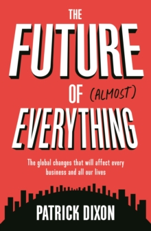 Future of Almost Everything : The Global Changes That Will Affect Every Business and All Our Lives, Paperback Book