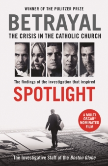 Betrayal : The Crisis in the Catholic Church: The Findings of the Investigation That Inspired the Major Motion Picture Spotlight, Paperback