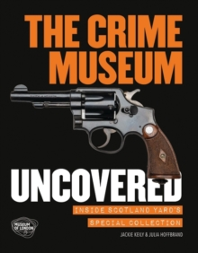 The Crime Museum Uncovered : Inside Scotland Yard's Special Collection, Paperback Book