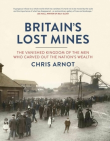 Britain's Lost Mines : The Vanished Kingdom of the Men Who Carved Out the Nation's Wealth, Hardback