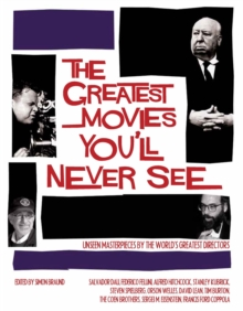 The Greatest Movies You'll Never See : Unseen Masterpieces by the World's Greatest Directors, Hardback