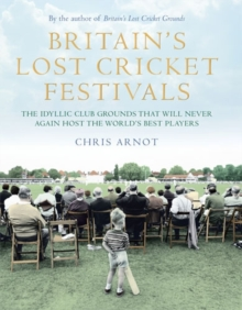 Britain's Lost Cricket Festivals : The Idyllic Club Grounds That Will Never Again Host the World's Best Players, Hardback