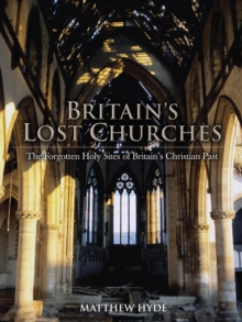 Britain's Lost Churches : The Forgotten Holy Sites of Britain's Christian Past, Hardback