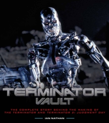 Terminator Vault : The Complete Story Behind the Making of the Terminator and Terminator 2: Judgment Day, Hardback Book