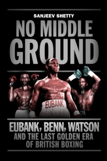 No Middle Ground : Eubank, Benn, Watson and the Golden Era of British Boxing, Hardback Book