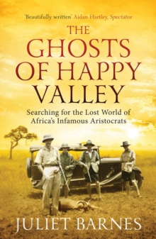 The Ghosts of Happy Valley : Searching for the Lost World of Africa's Infamous Aristocrats, Paperback