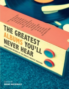 The Greatest Albums You'll Never Hear : Unreleased Records by the World's Greatest Musicians, Hardback