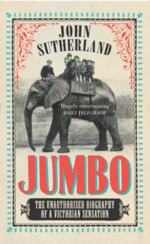 Jumbo : The Unauthorised Biography of a Victorian Sensation, Paperback Book
