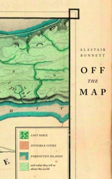 Off the Map : Lost Spaces, Invisible Cities, Forgotten Islands, Feral Places and What They Tell Us About the World, Hardback Book