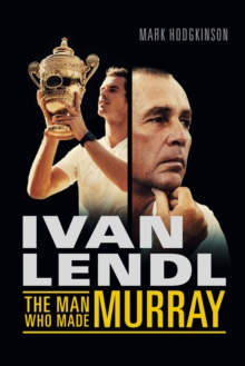 Ivan Lendl- The Man Who Made Murray, Hardback