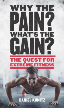 Why the Pain, What's the Gain? : The Quest for Extreme Fitness, Hardback