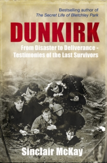 Dunkirk : From Disaster to Deliverance - Testimonies of the Last Survivors, Hardback