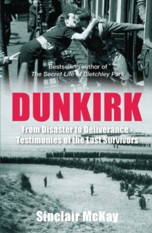 Dunkirk : From Disaster to Deliverance - Testimonies of the Last Survivors, Paperback