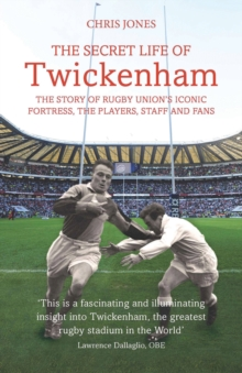 The Secret Life of Twickenham : The Story of Rugby Union's Iconic Fortress, the Players, Staff and Fans, Paperback