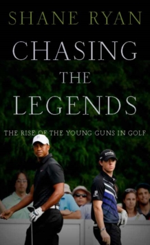 Chasing the Legends : The Rise of the Young Guns in Golf, Hardback