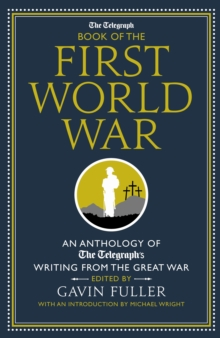 The Telegraph Book of the First World War : An Anthology of The Telegraph's Writing from the Great War, Hardback