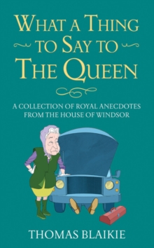 What a Thing to Say to the Queen : A Collection of Royal Anecdotes from the House of Windsor, Hardback