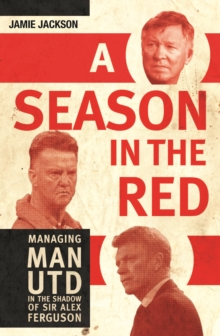 A Season in the Red : Managing Man Utd in the Shadow of Sir Alex Ferguson, Hardback