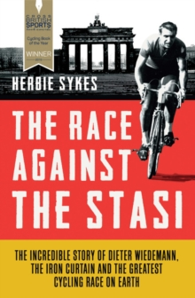 The Race Against the Stasi : The Incredible Story of Dieter Wiedemann, the Iron Curtain and the Greatest Cycling Race on Earth, Paperback