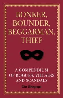 Bonker, Bounder, Beggarman, Thief : A Compendium of Rogues, Villains and Scandals, Hardback