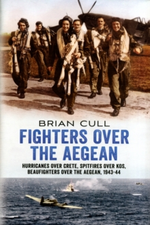 Fighters Over the Aegean : Hurricanes Over Crete, Spitfires Over Kos, Beaufighters Over the Aegean 1943-44, Hardback