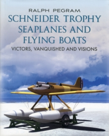 The Schneider Trophy Seaplanes and Flying Boats : Victors, Vanquished and Visions, Hardback