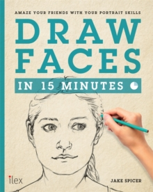 Draw Faces in 15 Minutes : Amaze Your Friends With Your Portrait Skills, Paperback