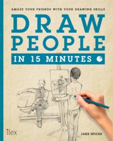 Draw People in 15 Minutes : Amaze Your Friends with Your Drawing Skills, Paperback