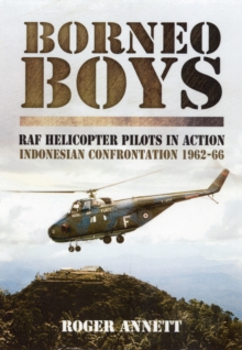Borneo Boys : RAF Tyro Rotary Pilots in Action - Indonesia Confrontation 1962-66, Hardback