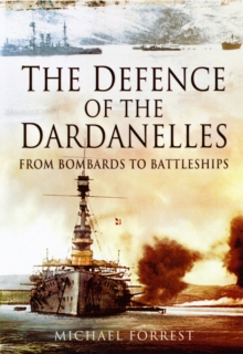 The Defence of the Dardanelles : From Bombards to Battleships, Hardback