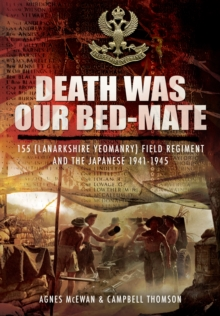 Death Was Our Bedmate : 155 (Lanarkshire Yeomanry) Field Regiment and the Japanese 1941-1945, Hardback