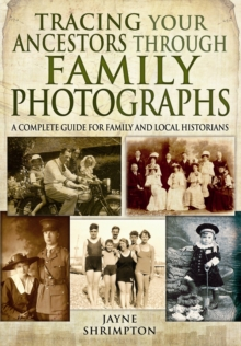 Tracing Your Ancestors Through Family Photographs : A Complete Guide for Family and Local Historians, Paperback