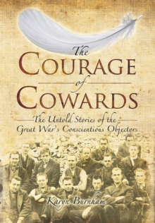 The Courage of Cowards : The Untold Stories of First World War Conscientious Objectors, Hardback
