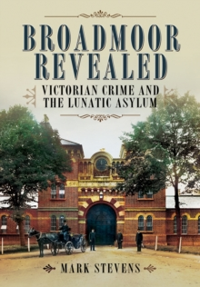 Broadmoor Revealed : Victorian Crime and the Lunatic Asylum, Hardback