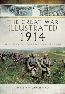 The Great War Illustrated 1914 : Archive and Colour Photographs of WWI, Hardback